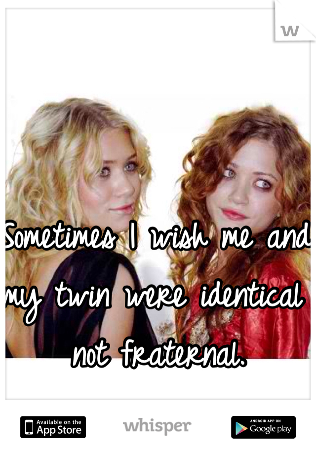 Sometimes I wish me and my twin were identical not fraternal.