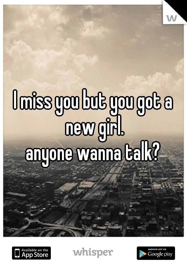 I miss you but you got a new girl.  anyone wanna talk?