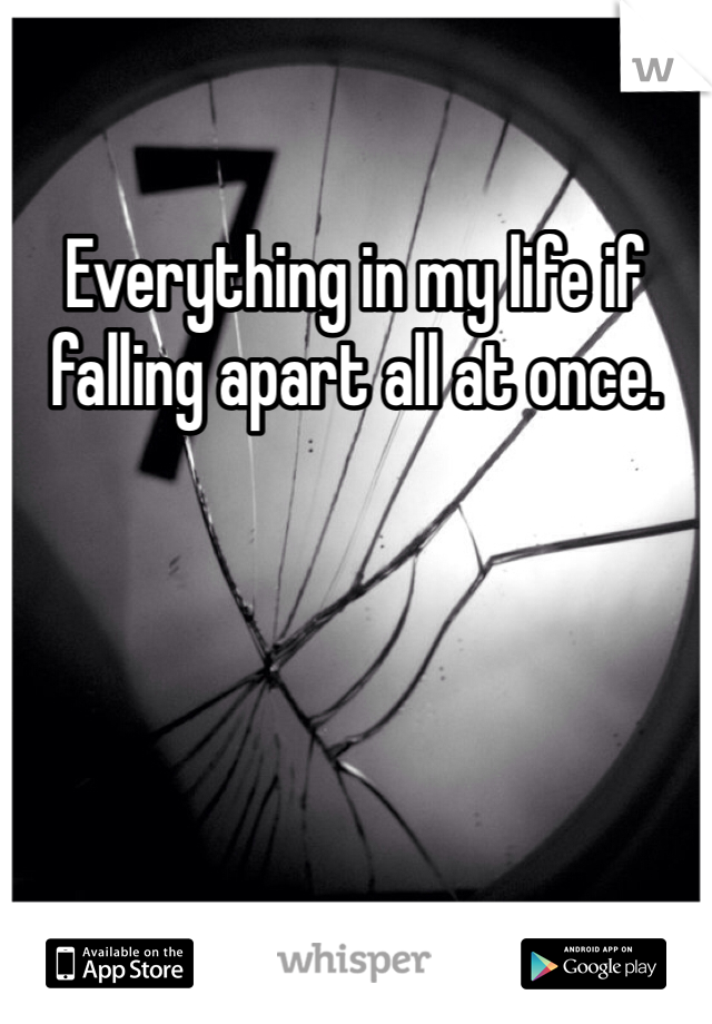 Everything in my life if falling apart all at once.