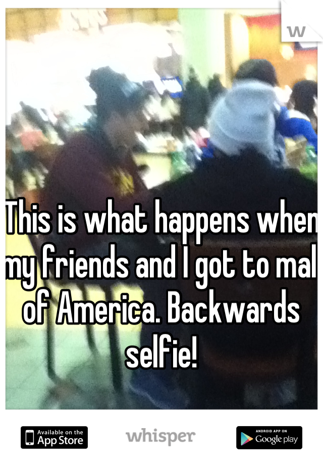 This is what happens when my friends and I got to mall of America. Backwards selfie!