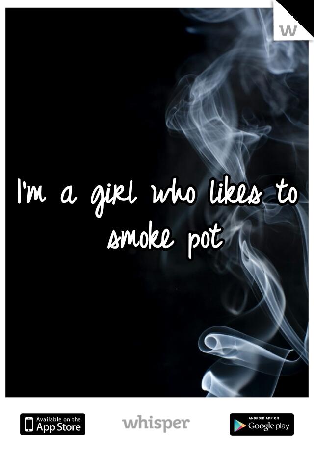 I'm a girl who likes to smoke pot