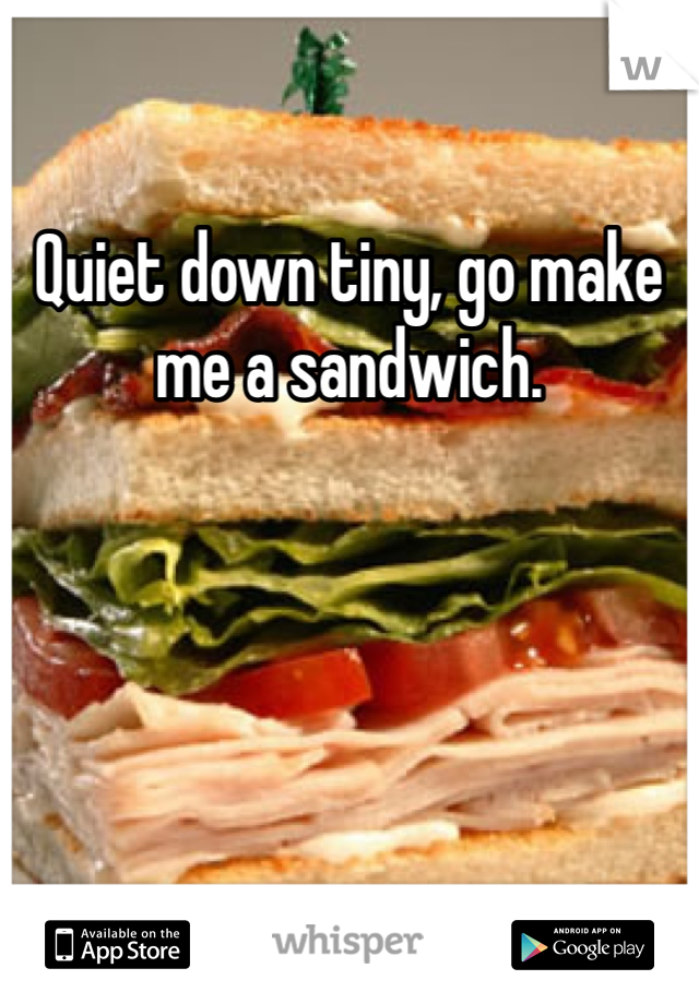 Quiet down tiny, go make me a sandwich.