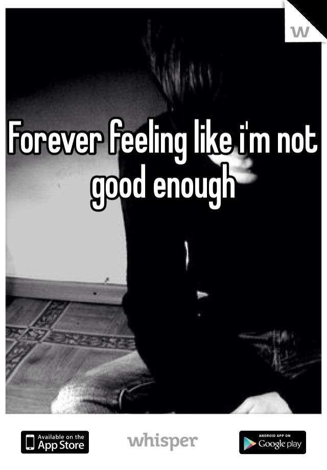 Forever feeling like i'm not good enough
