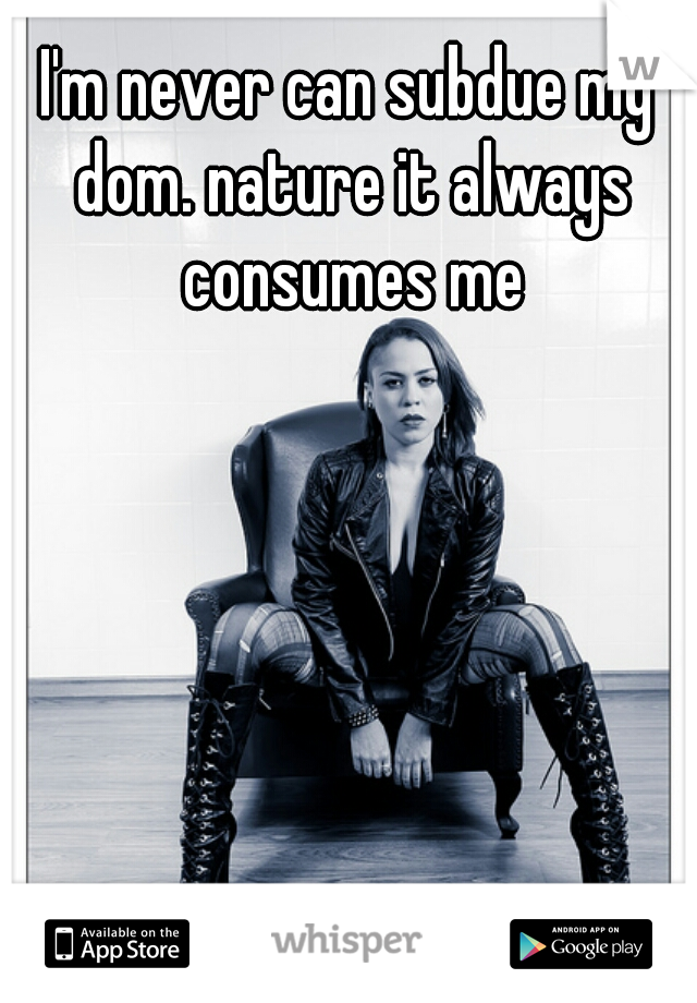 I'm never can subdue my dom. nature it always consumes me