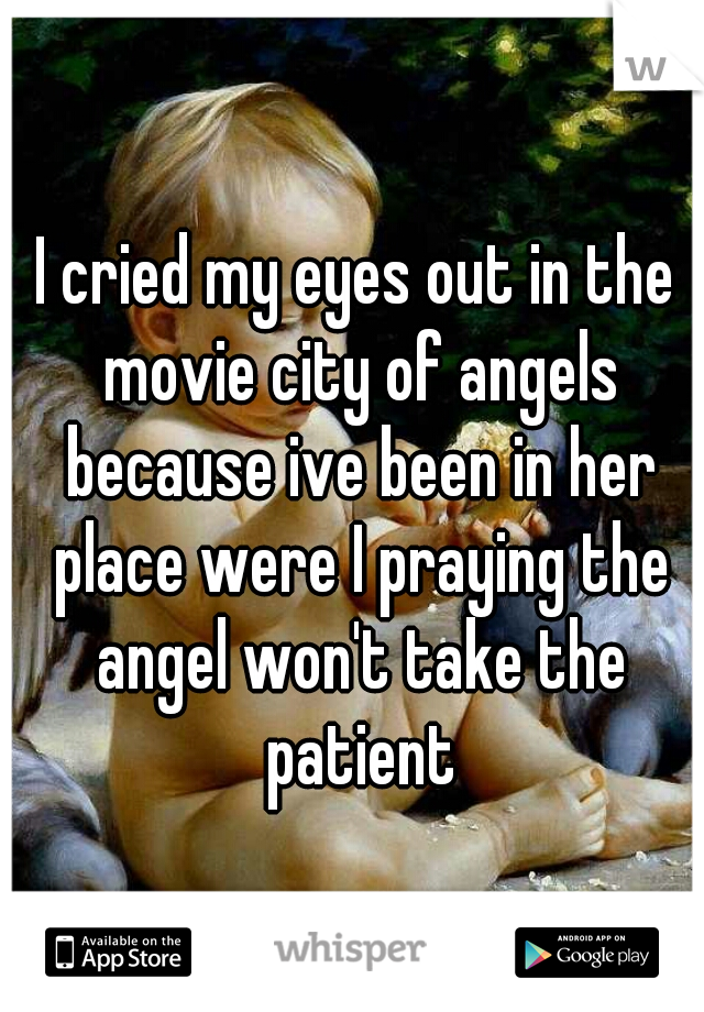 I cried my eyes out in the movie city of angels because ive been in her place were I praying the angel won't take the patient