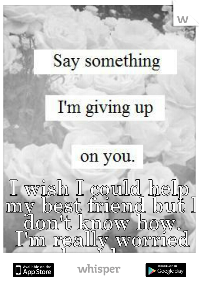 I wish I could help my best friend but I don't know how. I'm really worried about her.