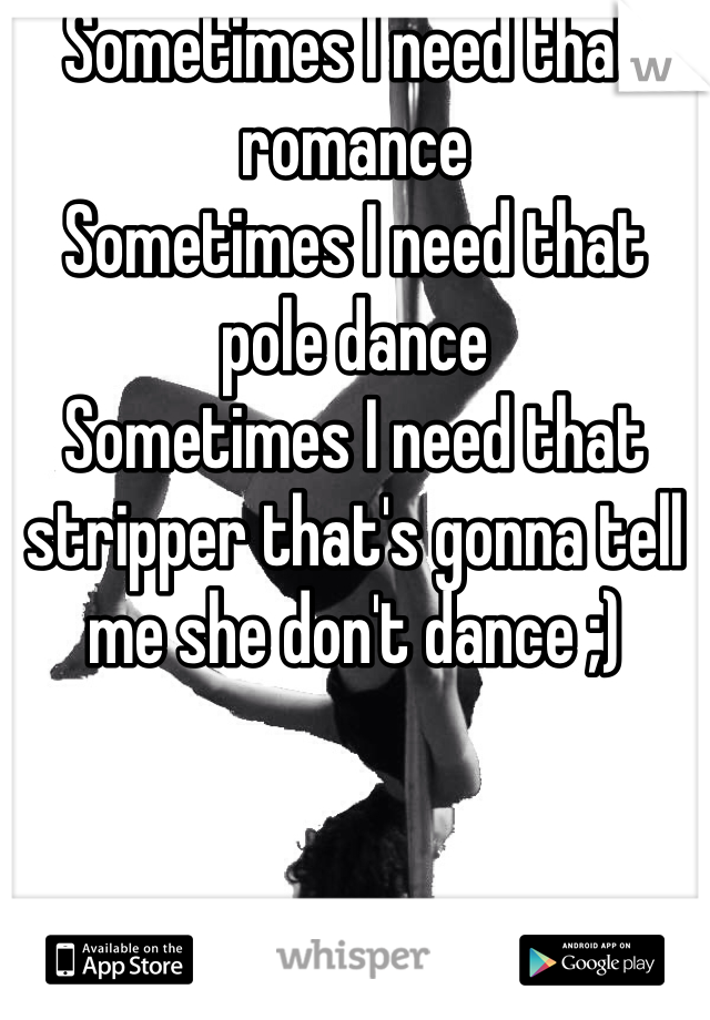 Sometimes I need that romance  Sometimes I need that pole dance Sometimes I need that stripper that's gonna tell me she don't dance ;)