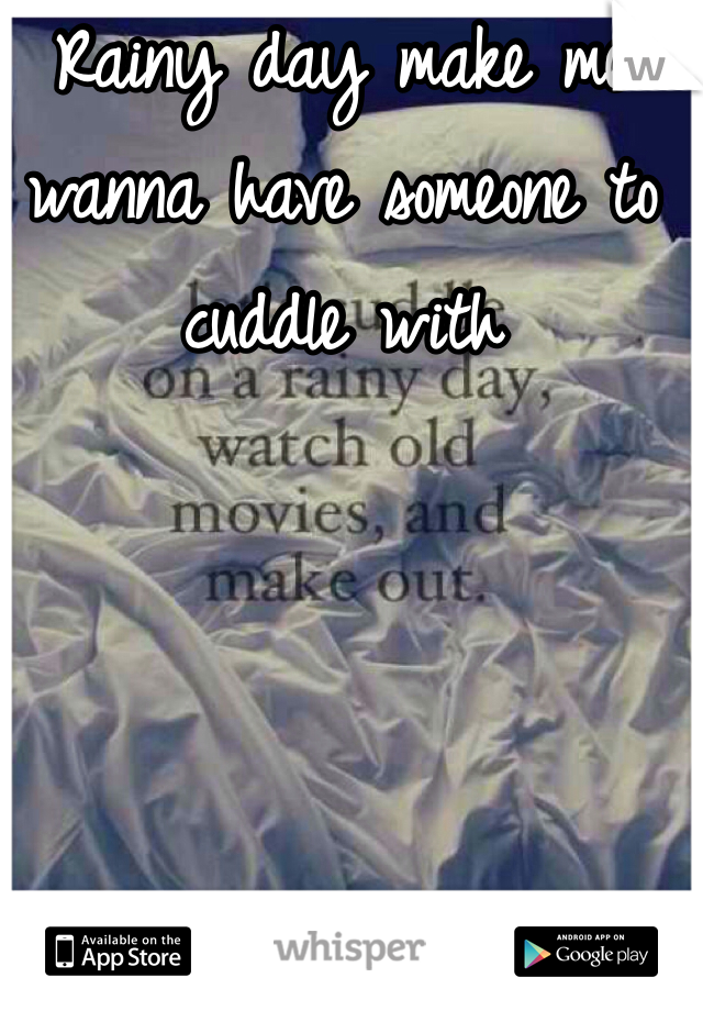 Rainy day make me wanna have someone to cuddle with