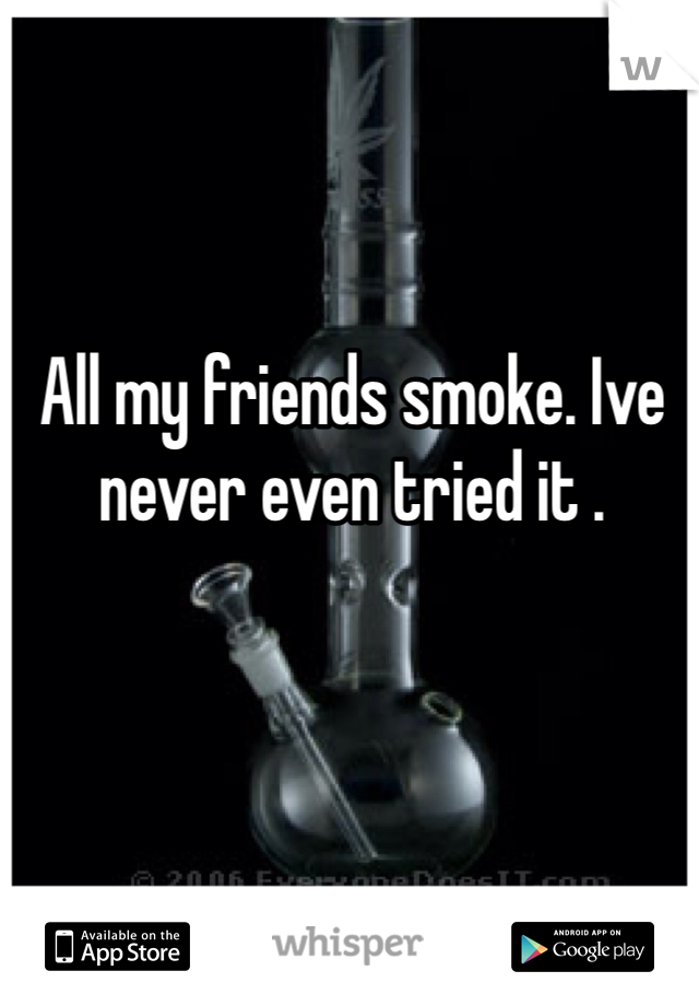 All my friends smoke. Ive never even tried it .