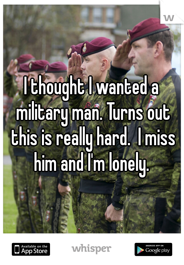 I thought I wanted a military man. Turns out this is really hard.  I miss him and I'm lonely.