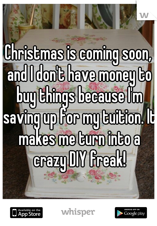 Christmas is coming soon, and I don't have money to buy things because I'm saving up for my tuition. It makes me turn into a crazy DIY freak!