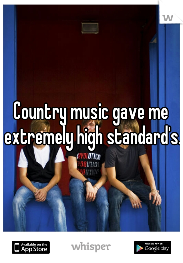 Country music gave me extremely high standard's.