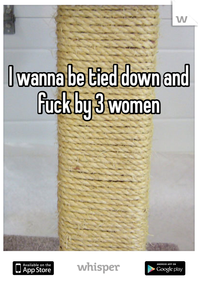 I wanna be tied down and fuck by 3 women