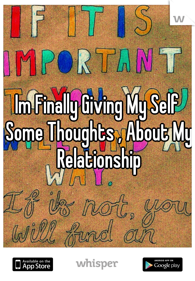 Im Finally Giving My Self Some Thoughts , About My Relationship