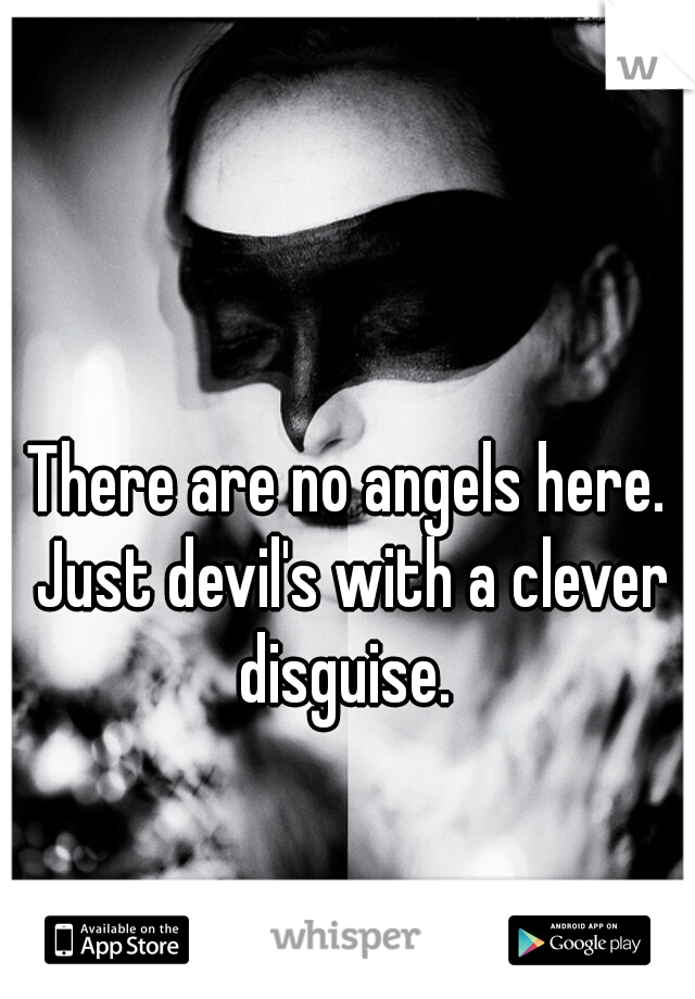 There are no angels here. Just devil's with a clever disguise.