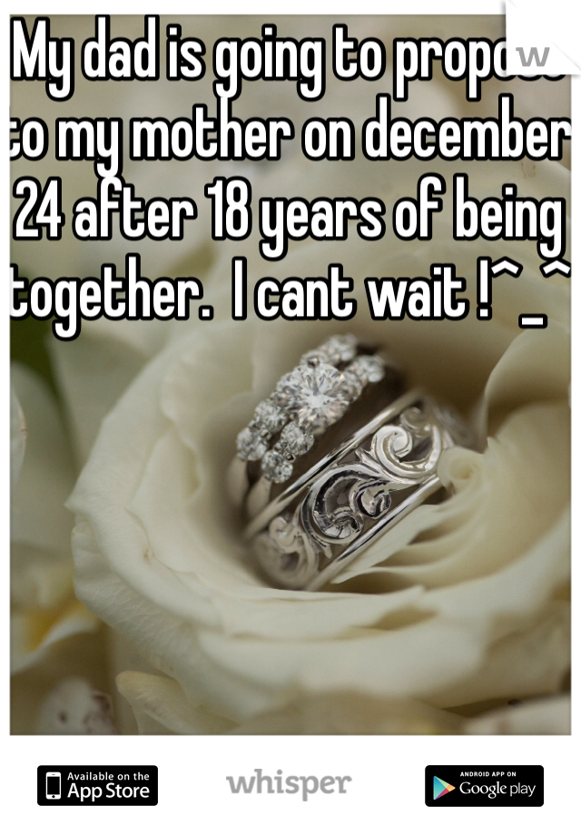 My dad is going to propose to my mother on december 24 after 18 years of being together.  I cant wait !^_^