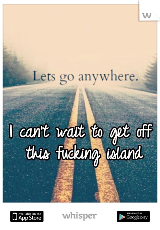I can't wait to get off this fucking island