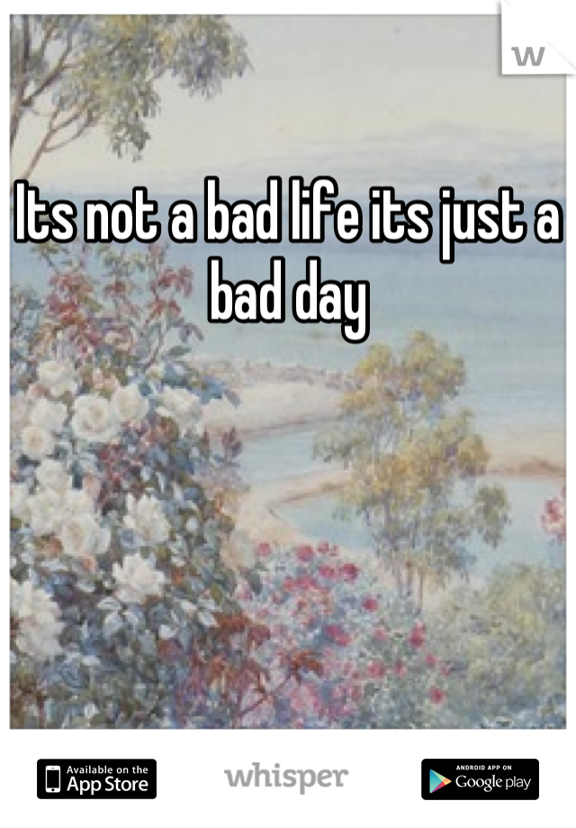 Its not a bad life its just a bad day