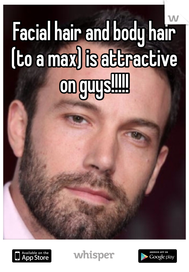 Facial hair and body hair (to a max) is attractive on guys!!!!!