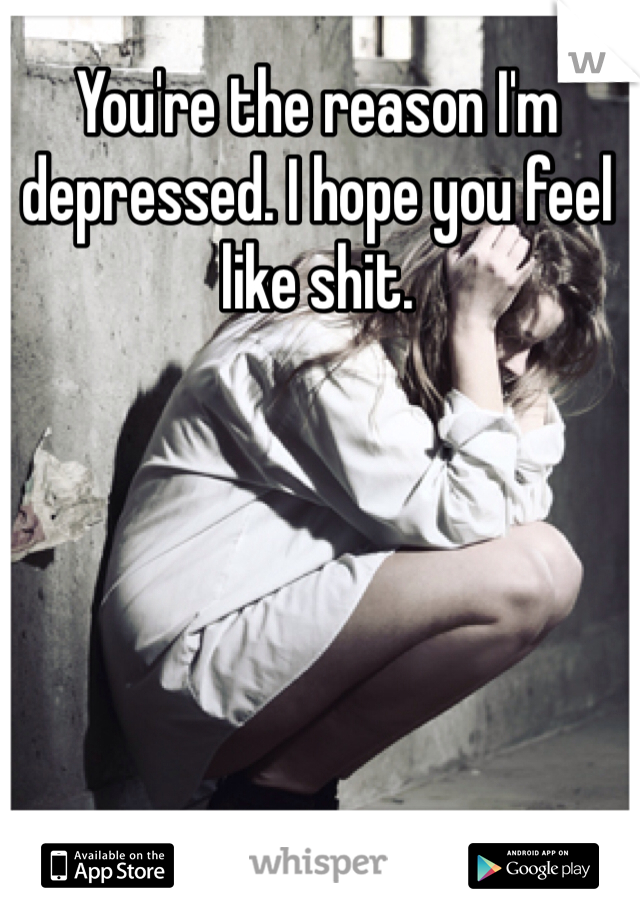 You're the reason I'm depressed. I hope you feel like shit.