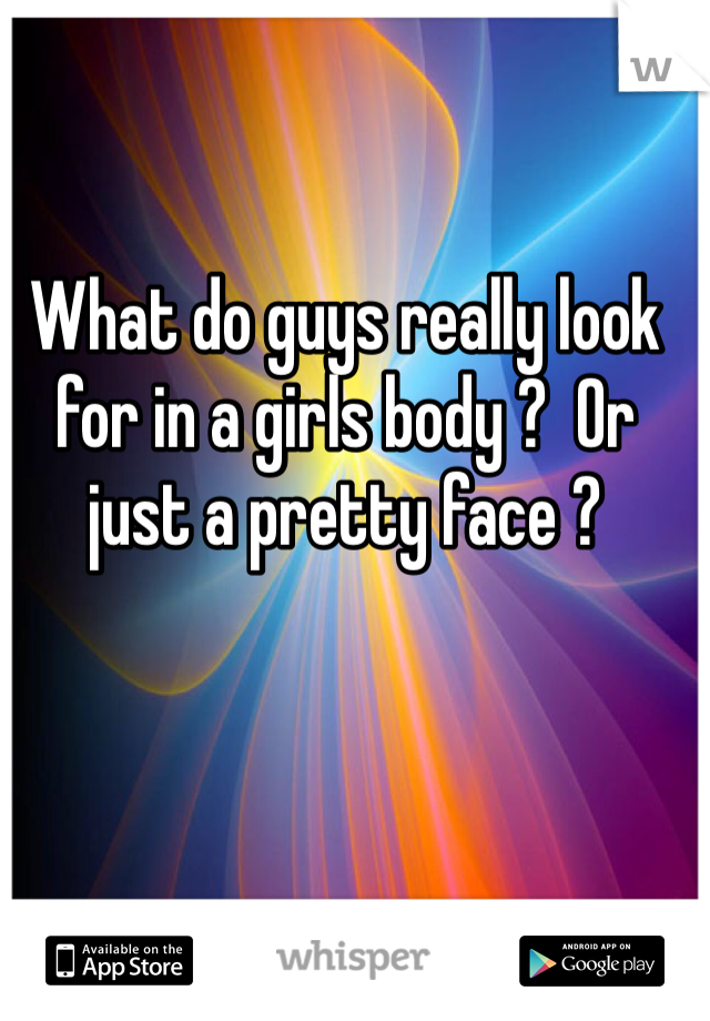 What do guys really look for in a girls body ?  Or just a pretty face ?