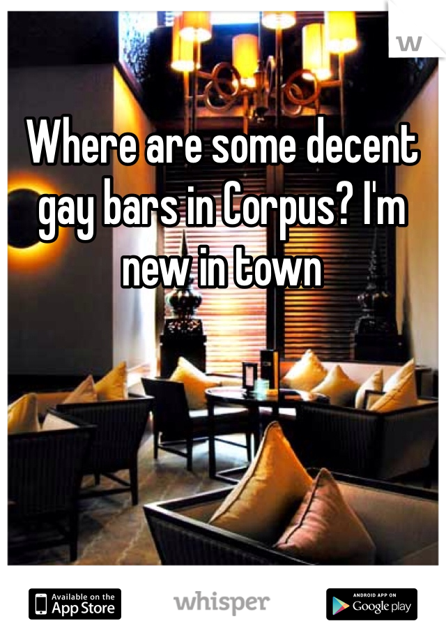 Where are some decent gay bars in Corpus? I'm new in town