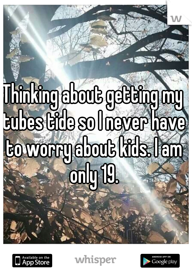 Thinking about getting my tubes tide so I never have to worry about kids. I am only 19.