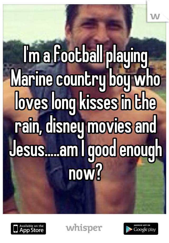 I'm a football playing Marine country boy who loves long kisses in the rain, disney movies and Jesus.....am I good enough now?