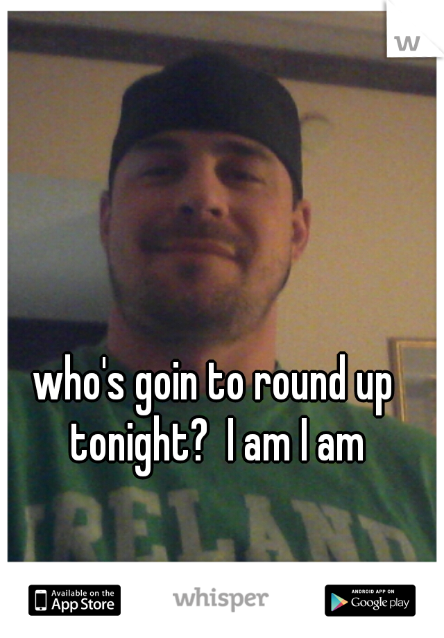 who's goin to round up tonight?  I am I am