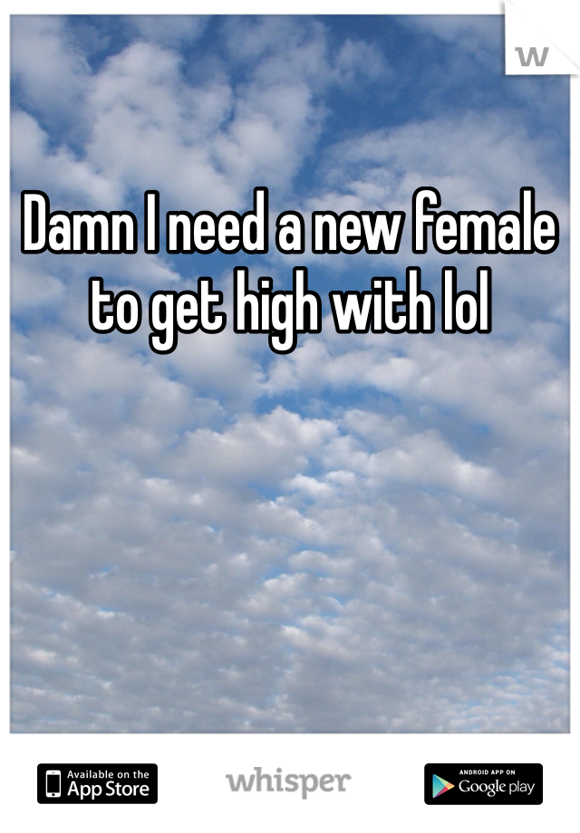 Damn I need a new female to get high with lol