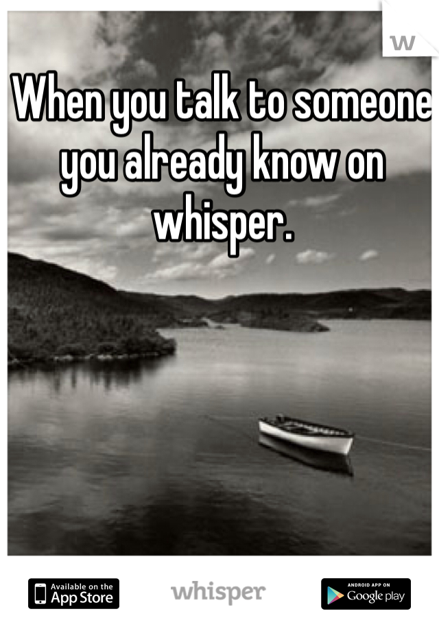 When you talk to someone you already know on whisper.