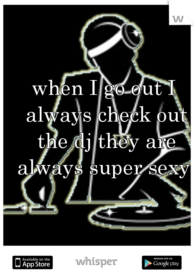 when I go out I always check out the dj they are always super sexy
