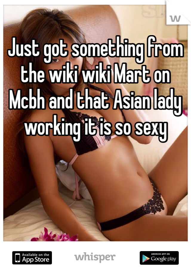 Just got something from the wiki wiki Mart on Mcbh and that Asian lady working it is so sexy