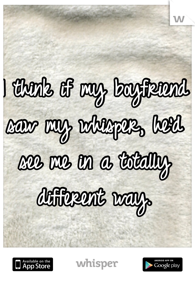 I think if my boyfriend saw my whisper, he'd see me in a totally different way.