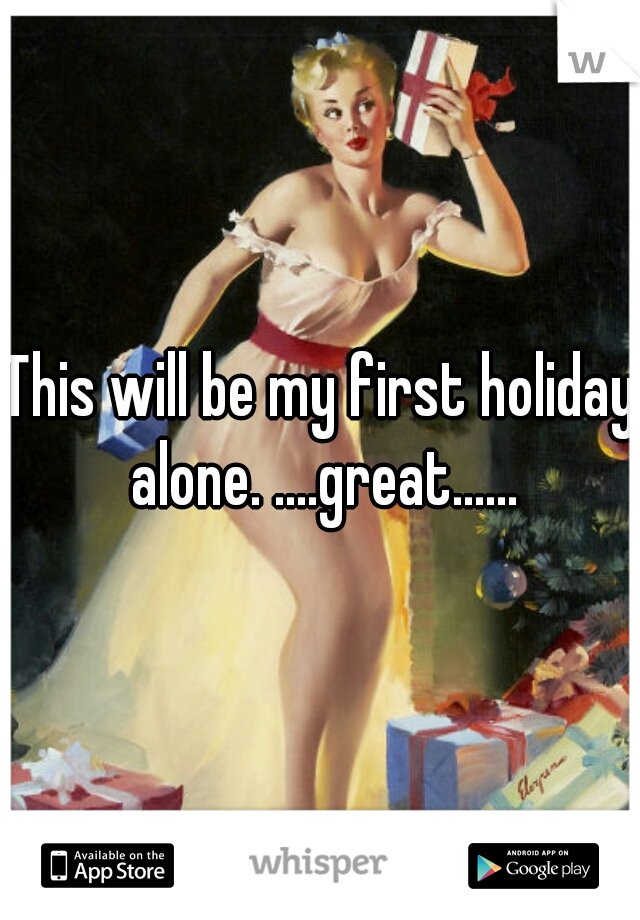 This will be my first holiday alone. ....great......