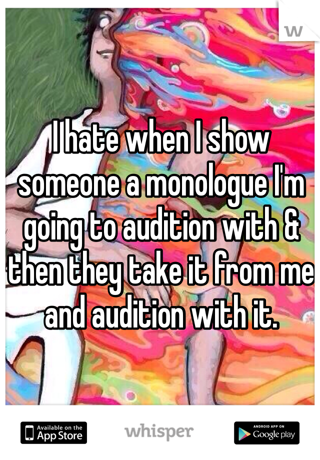 I hate when I show someone a monologue I'm going to audition with & then they take it from me and audition with it.