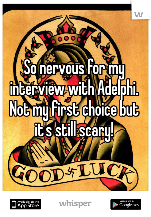 So nervous for my interview with Adelphi. Not my first choice but it's still scary!