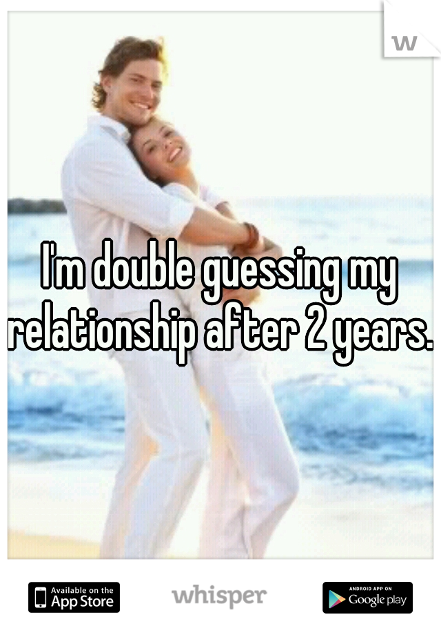 I'm double guessing my relationship after 2 years..