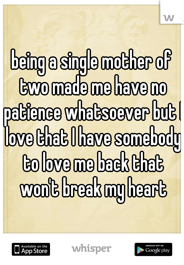 being a single mother of two made me have no patience whatsoever but I love that I have somebody to love me back that won't break my heart