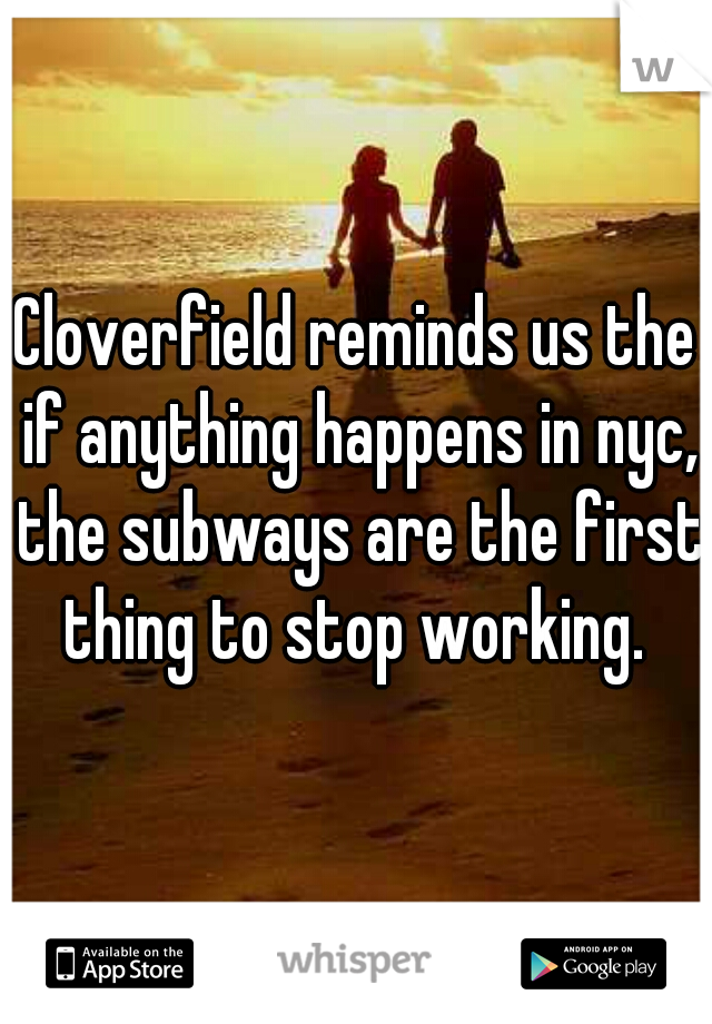 Cloverfield reminds us the if anything happens in nyc, the subways are the first thing to stop working.