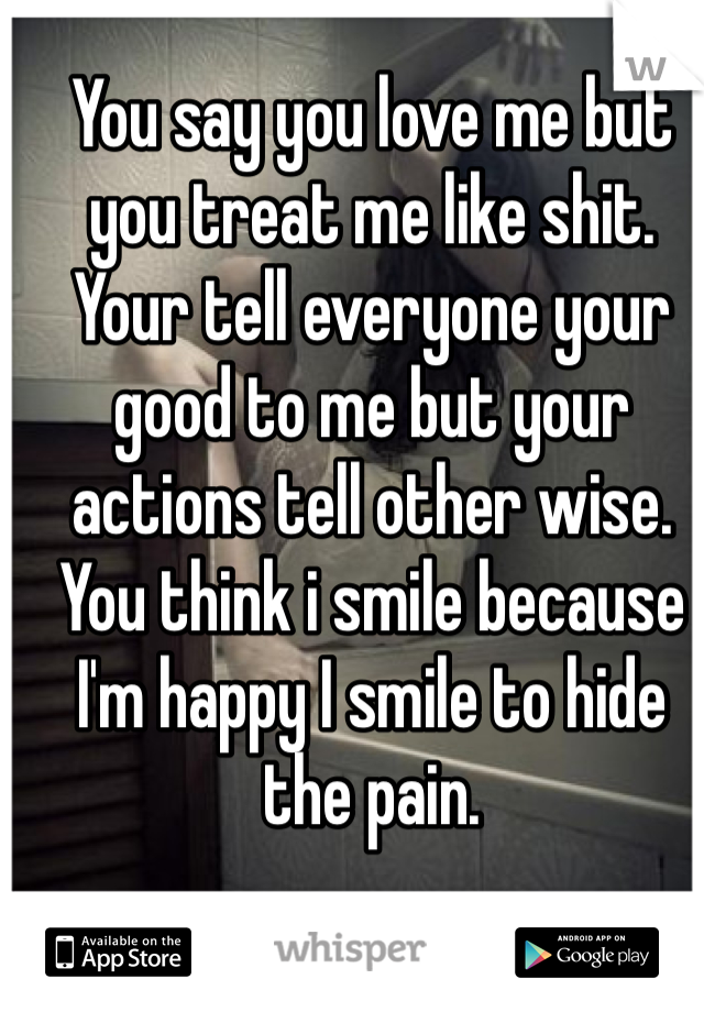 You say you love me but you treat me like shit. Your tell everyone your good to me but your actions tell other wise.  You think i smile because I'm happy I smile to hide the pain.