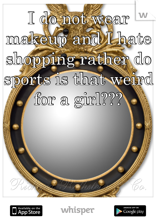 I do not wear makeup and I hate shopping rather do sports is that weird  for a girl???