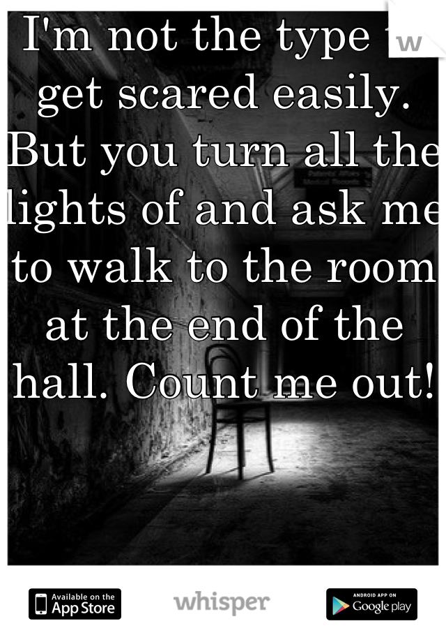 I'm not the type to get scared easily. But you turn all the lights of and ask me to walk to the room at the end of the hall. Count me out!