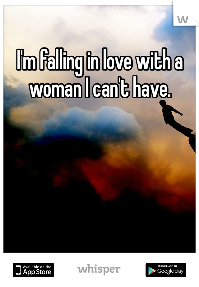 I'm falling in love with a woman I can't have.