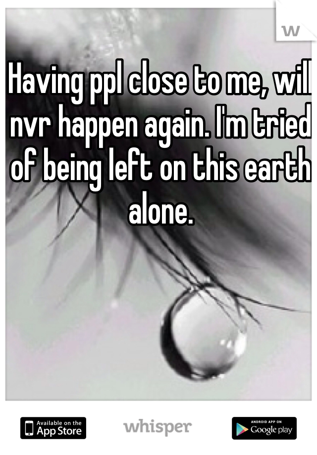 Having ppl close to me, will nvr happen again. I'm tried of being left on this earth alone.