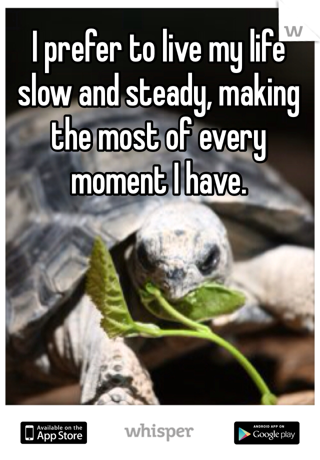 I prefer to live my life slow and steady, making the most of every moment I have.