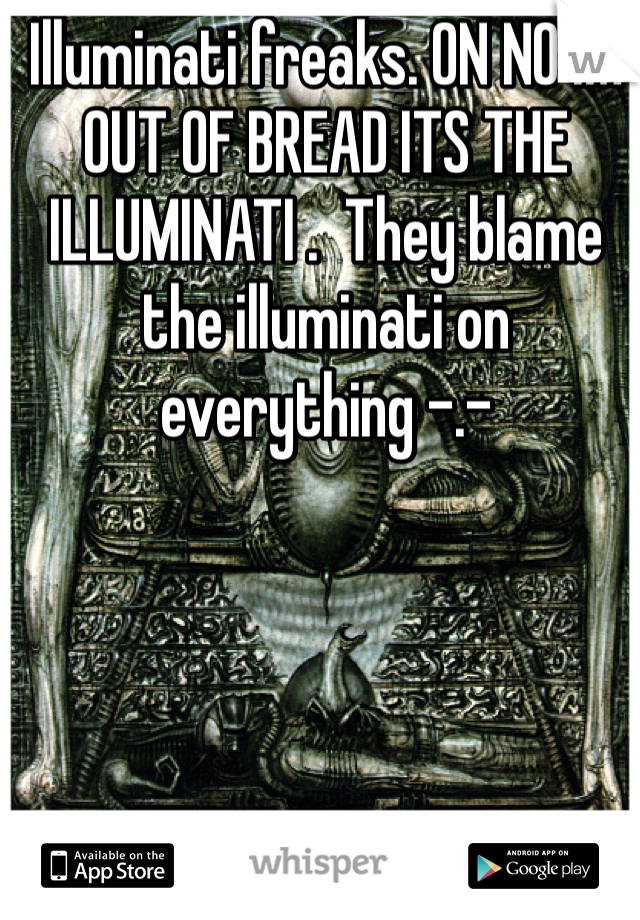 Illuminati freaks. ON NO IM OUT OF BREAD ITS THE ILLUMINATI .  They blame the illuminati on everything -.-