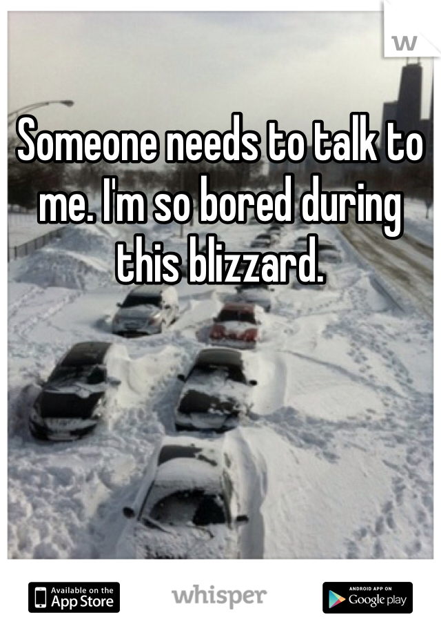 Someone needs to talk to me. I'm so bored during this blizzard.