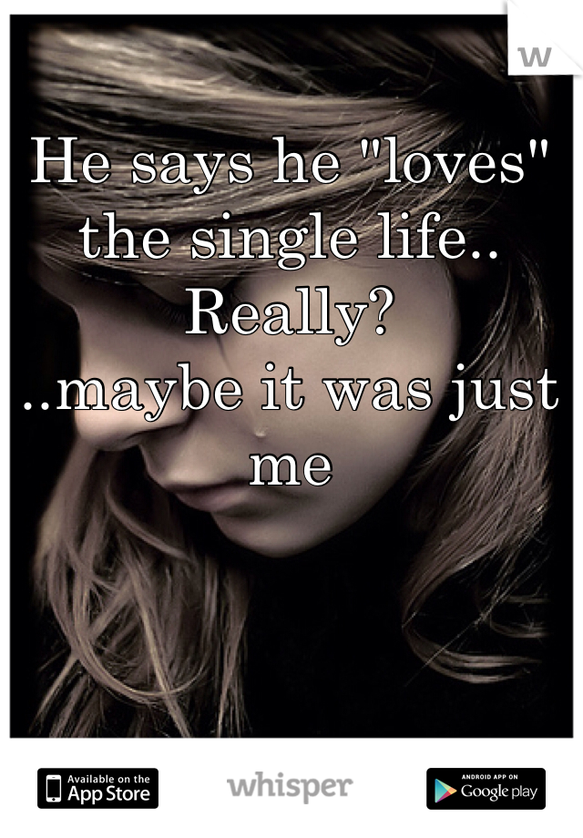 """He says he """"loves"""" the single life..  Really?  ..maybe it was just me"""