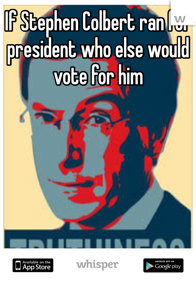 If Stephen Colbert ran for president who else would vote for him